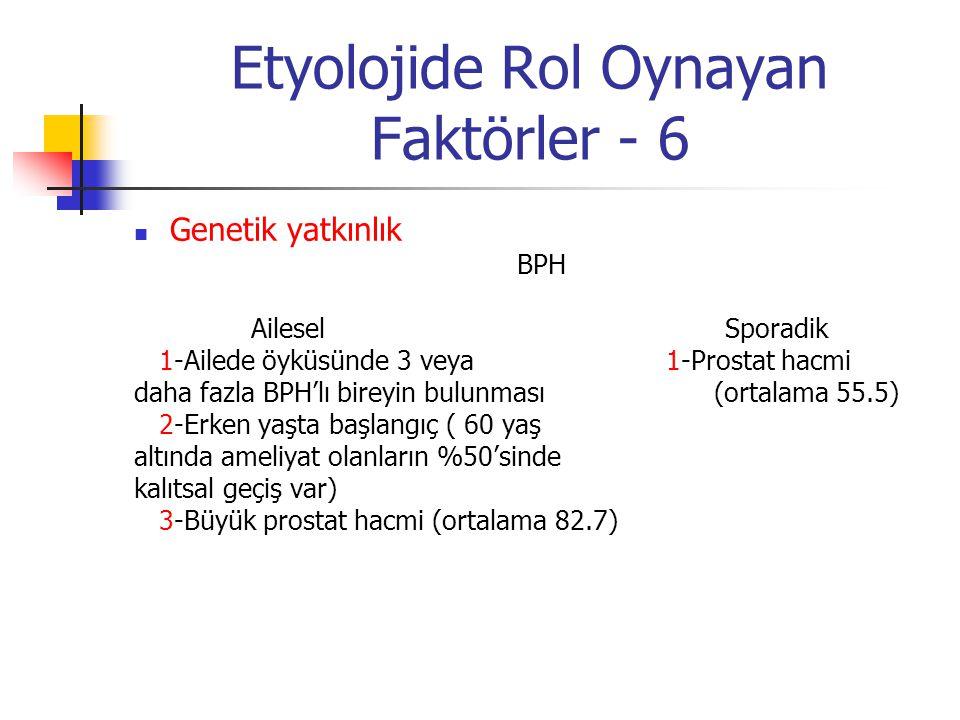 Etyolojide Rol Oynayan Faktörler - 6 Genetik yatkınlık BPH Ailesel Sporadik 1-Ailede öyküsünde 3 veya 1-Prostat hacmi daha fazla BPH'lı bireyin bulunm