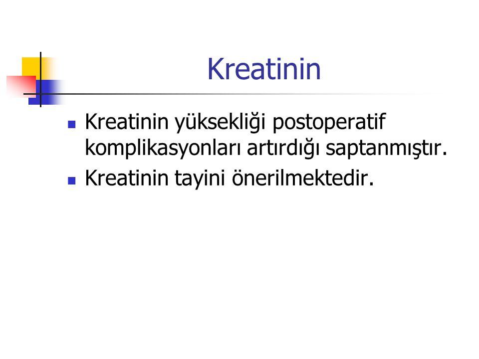 Kreatinin Kreatinin yüksekliği postoperatif komplikasyonları artırdığı saptanmıştır. Kreatinin tayini önerilmektedir.