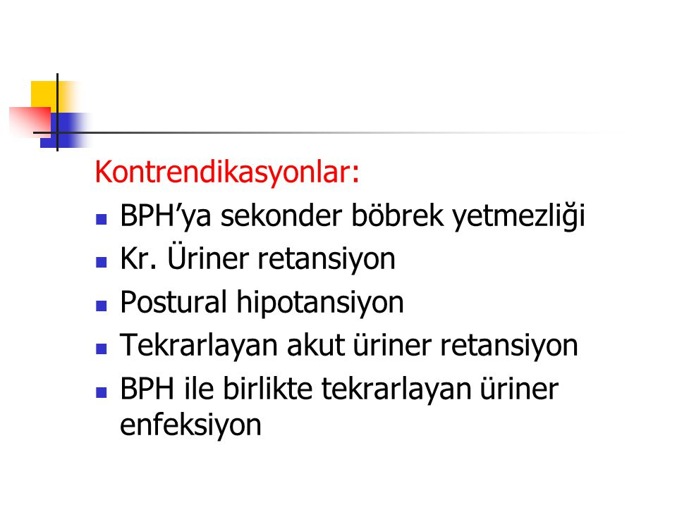 Kontrendikasyonlar: BPH'ya sekonder böbrek yetmezliği Kr. Üriner retansiyon Postural hipotansiyon Tekrarlayan akut üriner retansiyon BPH ile birlikte
