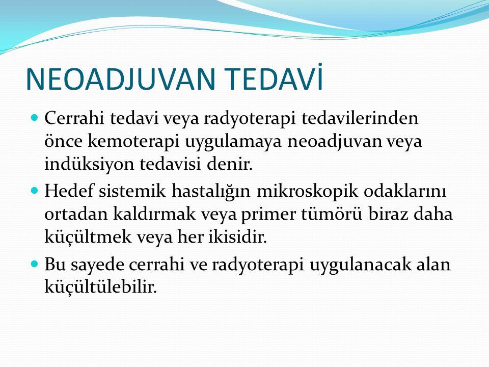 NEOADJUVAN TEDAVİ Cerrahi tedavi veya radyoterapi tedavilerinden önce kemoterapi uygulamaya neoadjuvan veya indüksiyon tedavisi denir.