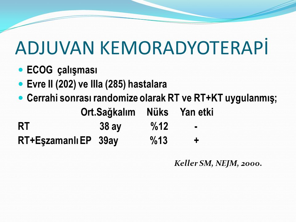 ADJUVAN KEMORADYOTERAPİ ECOG çalışması Evre II (202) ve IIIa (285) hastalara Cerrahi sonrası randomize olarak RT ve RT+KT uygulanmış; Ort.Sağkalım Nüks Yan etki RT 38 ay %12 - RT+Eşzamanlı EP 39ay %13 + Keller SM, NEJM, 2000.