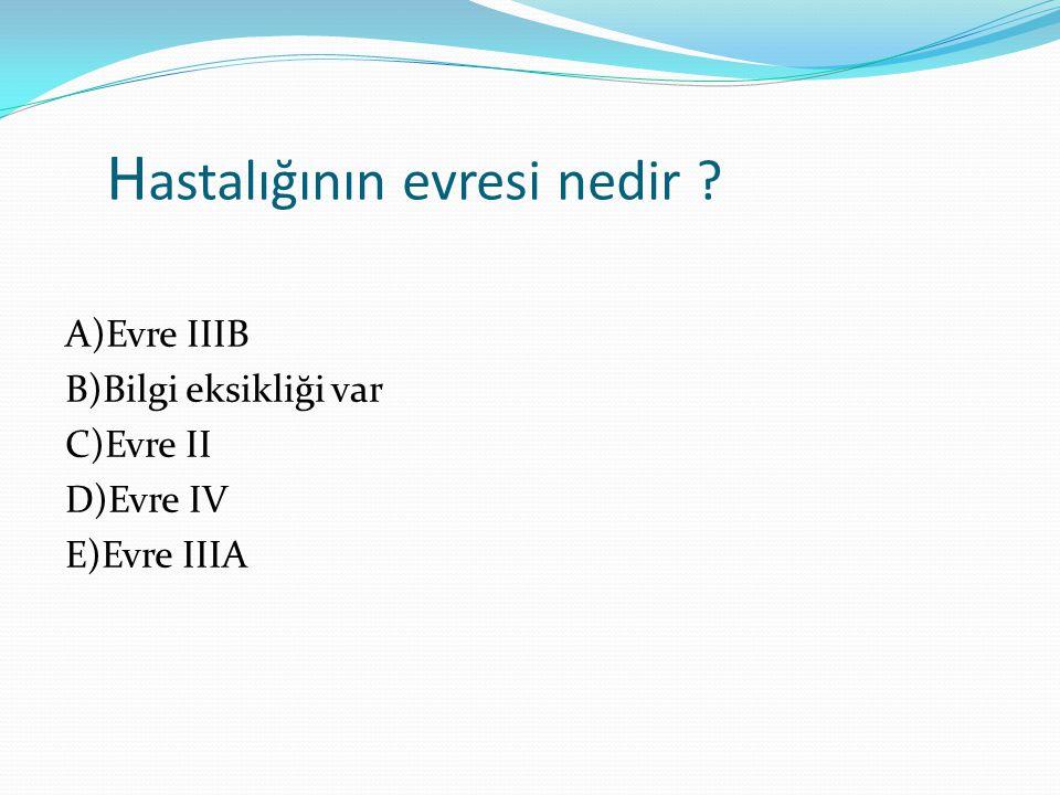 H astalığının evresi nedir ? A)Evre IIIB B)Bilgi eksikliği var C)Evre II D)Evre IV E)Evre IIIA