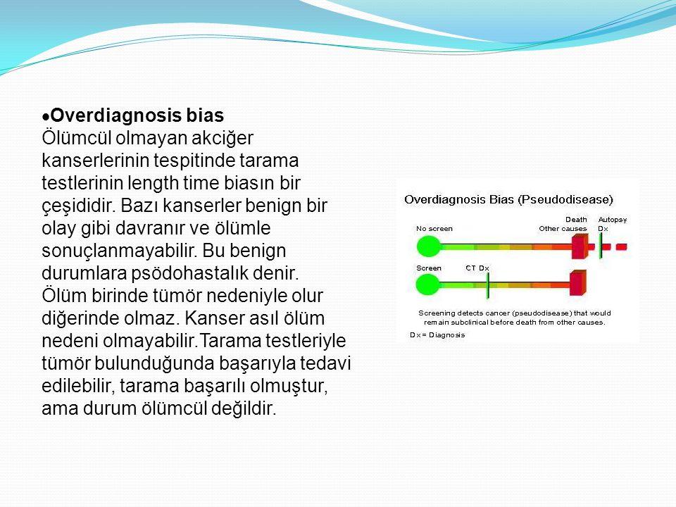  Overdiagnosis bias Ölümcül olmayan akciğer kanserlerinin tespitinde tarama testlerinin length time biasın bir çeşididir.