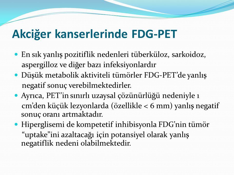 Akciğer kanserlerinde FDG-PET En sık yanlış pozitiflik nedenleri tüberküloz, sarkoidoz, aspergilloz ve diğer bazı infeksiyonlardır Düşük metabolik aktiviteli tümörler FDG-PET'de yanlış negatif sonuç verebilmektedirler.