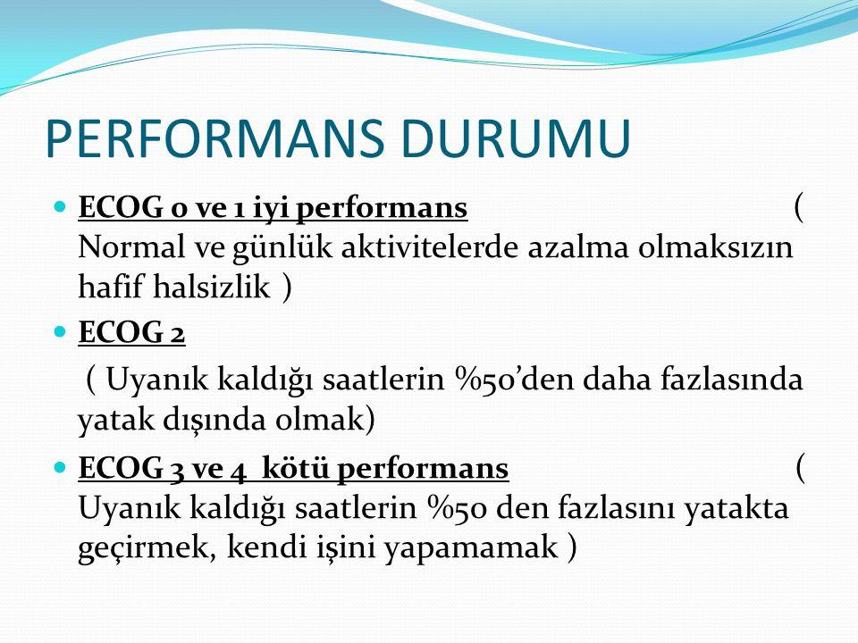 PERFORMANS DURUMU ECOG 0 ve 1 iyi performans ( Normal ve günlük aktivitelerde azalma olmaksızın hafif halsizlik ) ECOG 2 ( Uyanık kaldığı saatlerin %50'den daha fazlasında yatak dışında olmak) ECOG 3 ve 4 kötü performans ( Uyanık kaldığı saatlerin %50 den fazlasını yatakta geçirmek, kendi işini yapamamak )