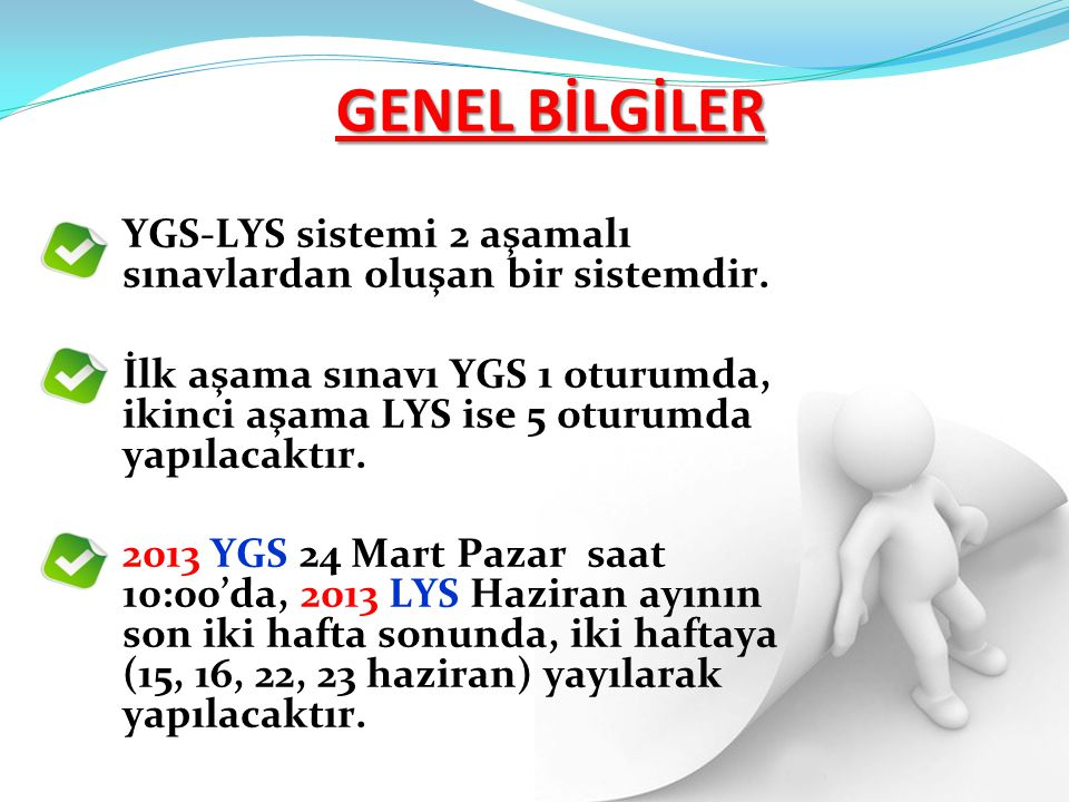 GENEL BİLGİLER YGS-LYS sistemi 2 aşamalı sınavlardan oluşan bir sistemdir. İlk aşama sınavı YGS 1 oturumda, ikinci aşama LYS ise 5 oturumda yapılacakt
