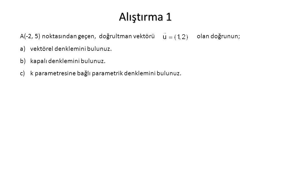 Alıştırma 1 A(-2, 5) noktasından geçen, doğrultman vektörü olan doğrunun; a)vektörel denklemini bulunuz. b)kapalı denklemini bulunuz. c)k parametresin
