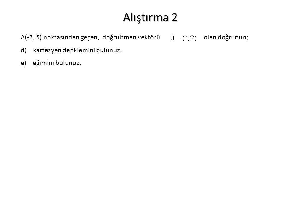 Alıştırma 2 A(-2, 5) noktasından geçen, doğrultman vektörü olan doğrunun; d) kartezyen denklemini bulunuz. e) eğimini bulunuz.