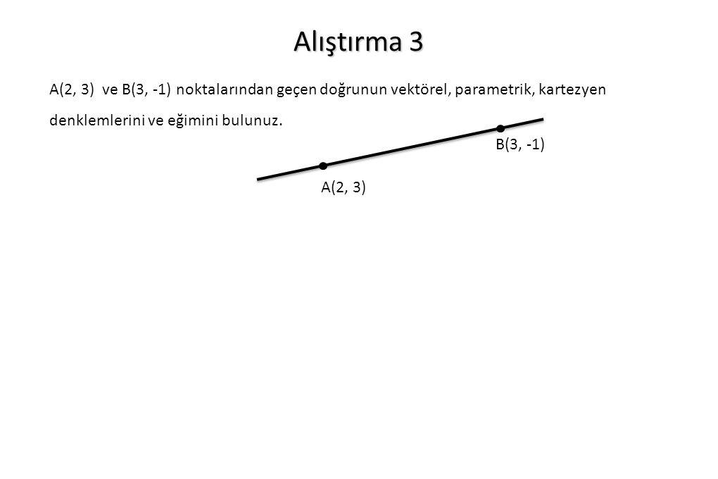 Alıştırma 3 A(2, 3) ve B(3, -1) noktalarından geçen doğrunun vektörel, parametrik, kartezyen denklemlerini ve eğimini bulunuz. A(2, 3) B(3, -1)
