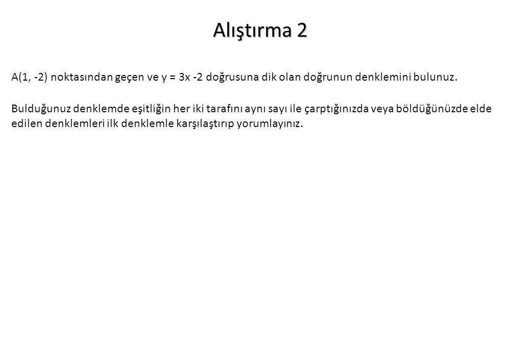 Alıştırma 2 A(1, -2) noktasından geçen ve y = 3x -2 doğrusuna dik olan doğrunun denklemini bulunuz. Bulduğunuz denklemde eşitliğin her iki tarafını ay
