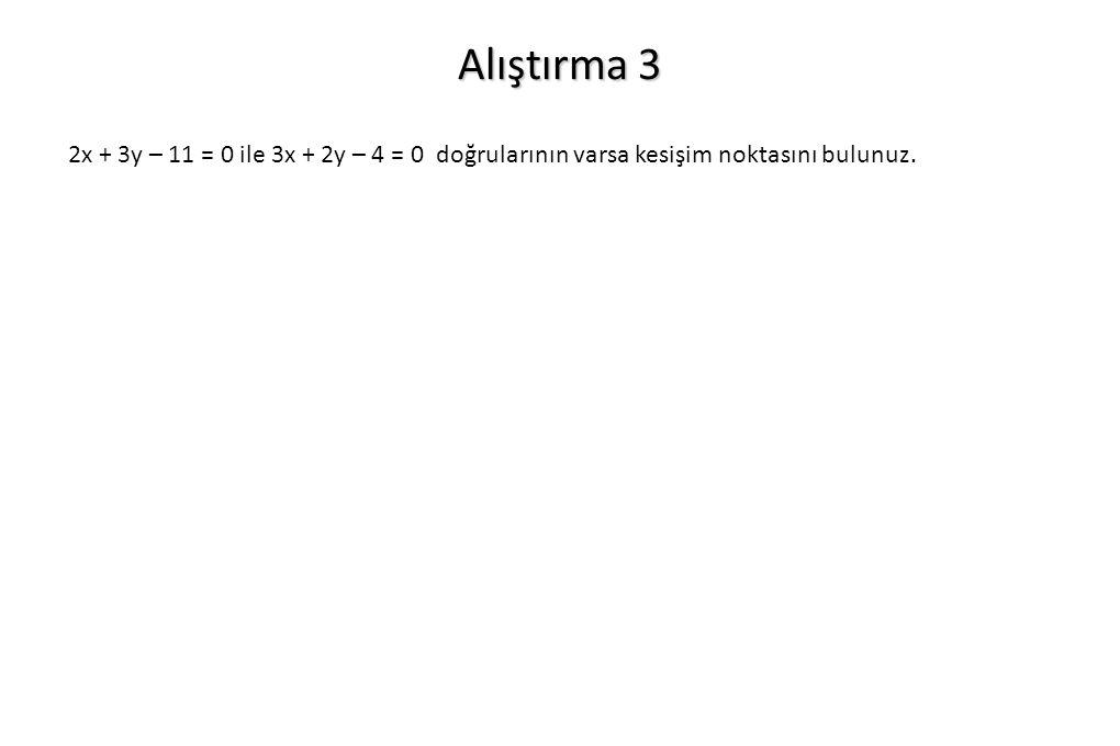 Alıştırma 3 2x + 3y – 11 = 0 ile 3x + 2y – 4 = 0 doğrularının varsa kesişim noktasını bulunuz.