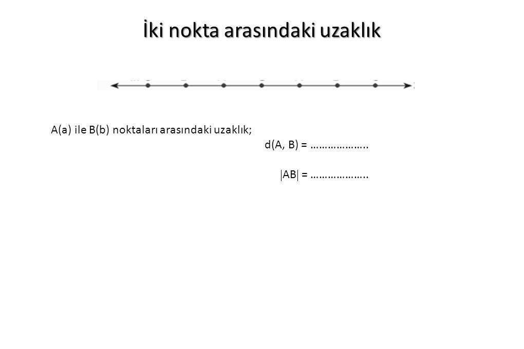 İki nokta arasındaki uzaklık A(a) ile B(b) noktaları arasındaki uzaklık; d(A, B) = ………………..  AB  = ………………..