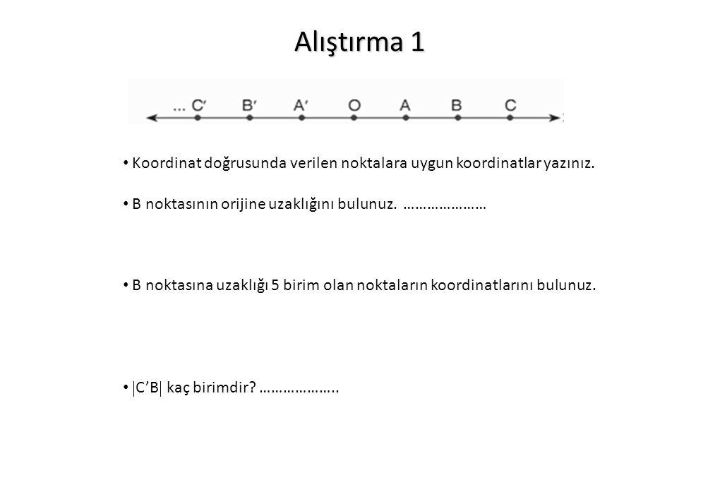 Alıştırma 1 Koordinat doğrusunda verilen noktalara uygun koordinatlar yazınız. B noktasının orijine uzaklığını bulunuz. ………………… B noktasına uzaklığı 5