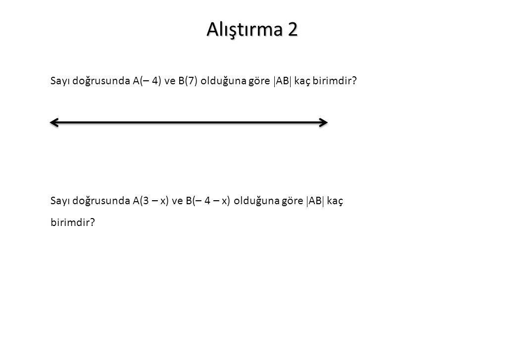 Alıştırma 2 Sayı doğrusunda A(– 4) ve B(7) olduğuna göre  AB  kaç birimdir? Sayı doğrusunda A(3 – x) ve B(– 4 – x) olduğuna göre  AB  kaç birimdir