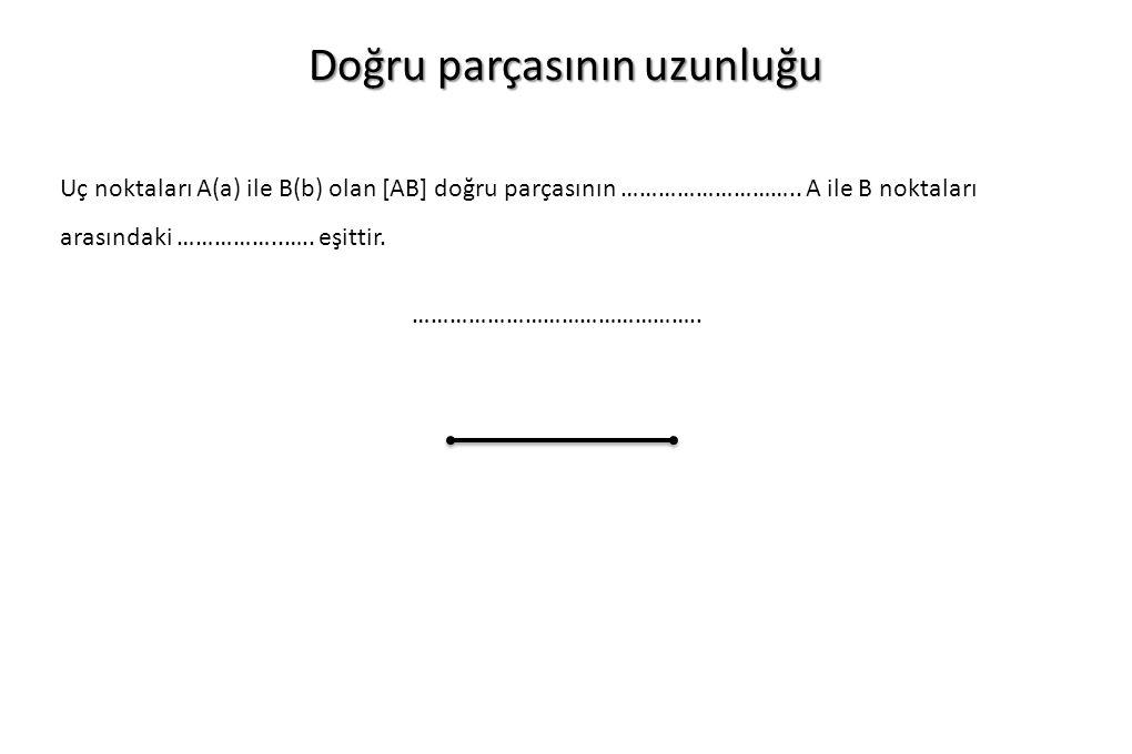 Doğru parçasının uzunluğu Uç noktaları A(a) ile B(b) olan [AB] doğru parçasının ……………………….. A ile B noktaları arasındaki ……………..….. eşittir. ………………………