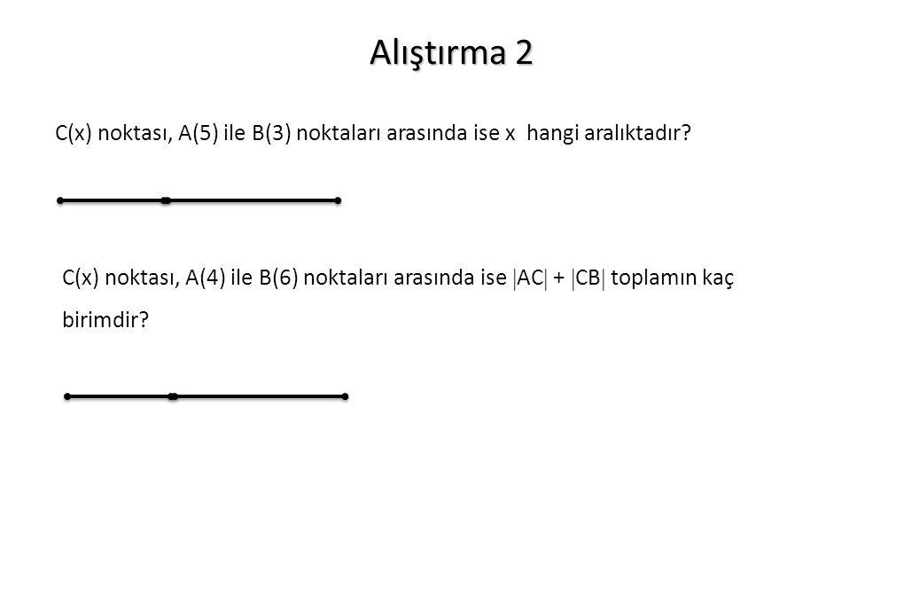 Alıştırma 2 C(x) noktası, A(4) ile B(6) noktaları arasında ise  AC  +  CB  toplamın kaç birimdir? C(x) noktası, A(5) ile B(3) noktaları arasında i