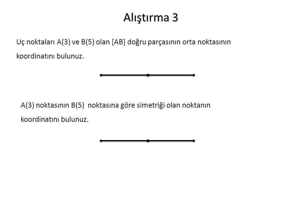 Alıştırma 3 Uç noktaları A(3) ve B(5) olan [AB] doğru parçasının orta noktasının koordinatını bulunuz. A(3) noktasının B(5) noktasına göre simetriği o