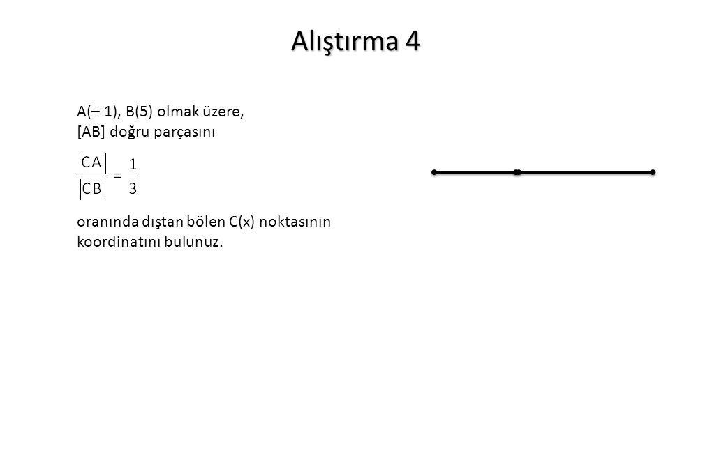 Alıştırma 4 A(– 1), B(5) olmak üzere, [AB] doğru parçasını oranında dıştan bölen C(x) noktasının koordinatını bulunuz.
