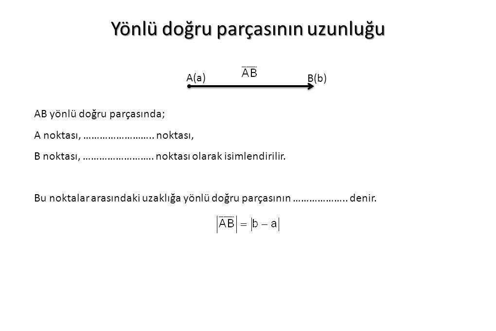 Yönlü doğru parçasının uzunluğu A(a) B(b) AB yönlü doğru parçasında; A noktası, …………………….. noktası, B noktası, …………………….. noktası olarak isimlendirili
