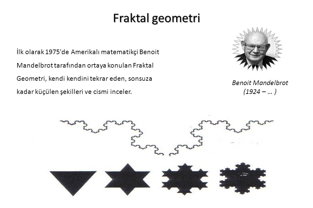 Fraktal geometri İlk olarak 1975'de Amerikalı matematikçi Benoit Mandelbrot tarafından ortaya konulan Fraktal Geometri, kendi kendini tekrar eden, son
