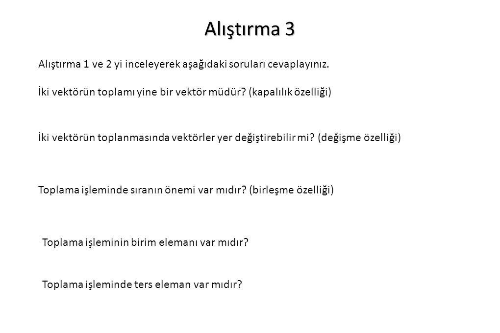 Alıştırma 3 Alıştırma 1 ve 2 yi inceleyerek aşağıdaki soruları cevaplayınız. İki vektörün toplamı yine bir vektör müdür? (kapalılık özelliği) İki vekt
