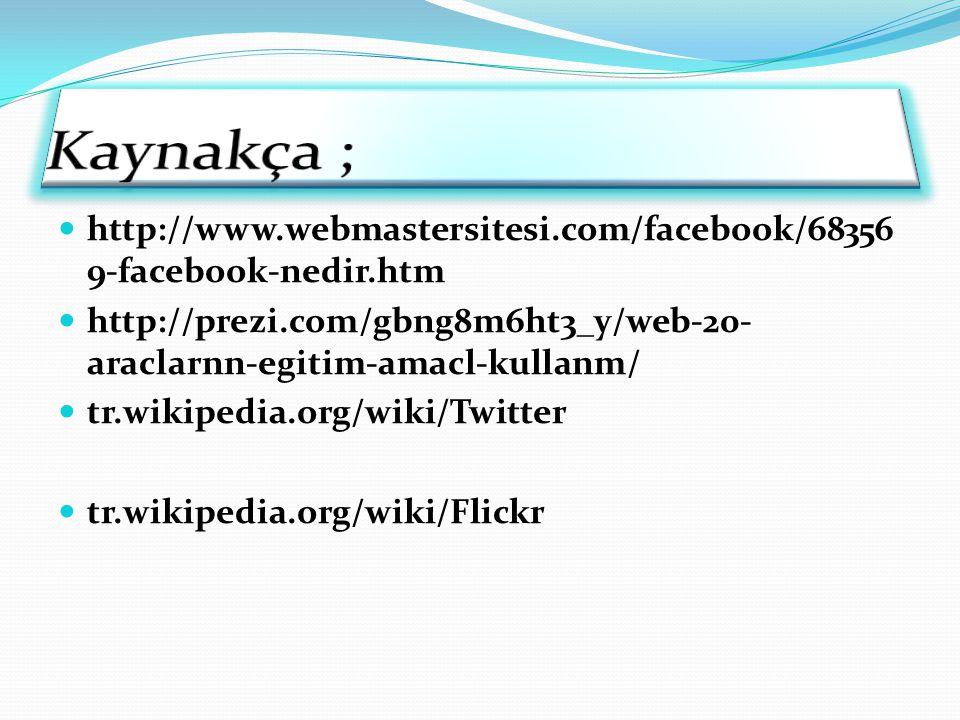 http://www.webmastersitesi.com/facebook/68356 9-facebook-nedir.htm http://prezi.com/gbng8m6ht3_y/web-20- araclarnn-egitim-amacl-kullanm/ tr.wikipedia.org/wiki/Twitter tr.wikipedia.org/wiki/Flickr