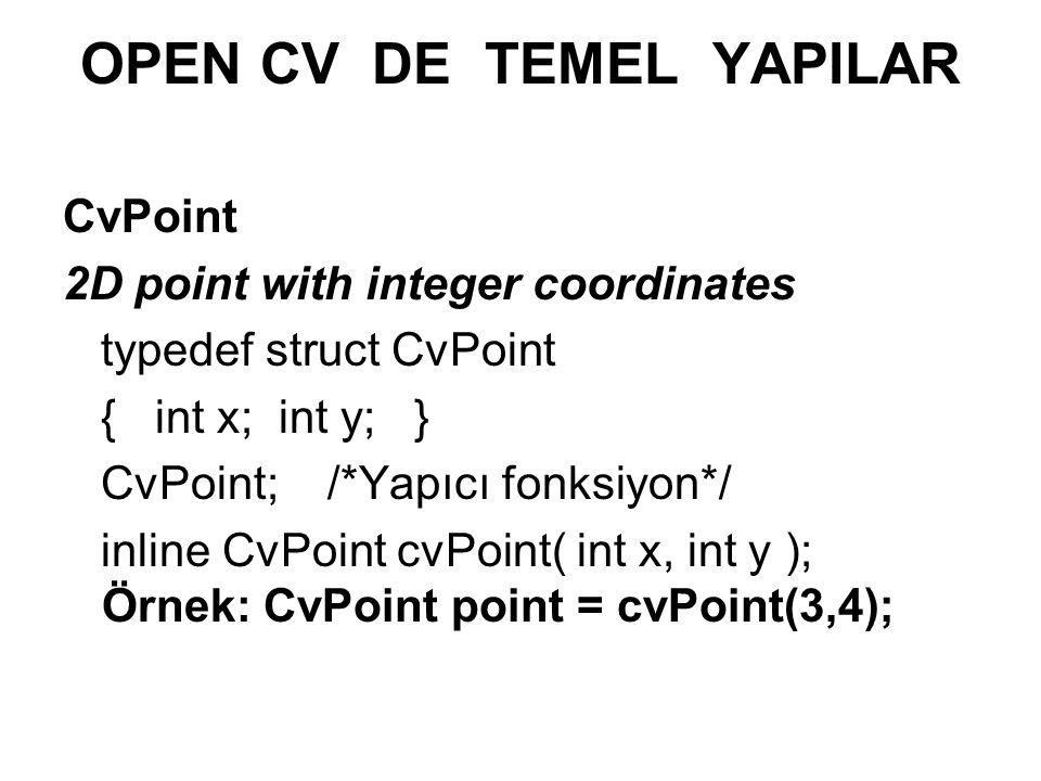 OPEN CV DE TEMEL YAPILAR CvPoint 2D point with integer coordinates typedef struct CvPoint { int x; int y; } CvPoint; /*Yapıcı fonksiyon*/ inline CvPoi