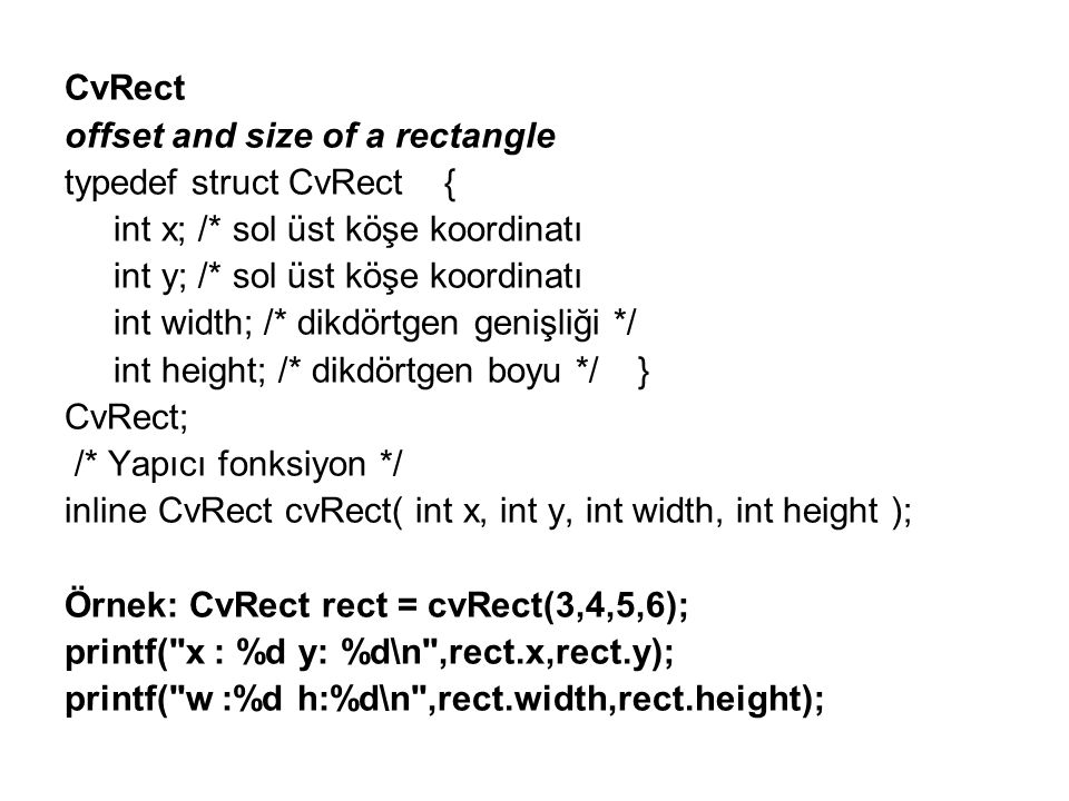 (En çok kullanılan temel yapılardan biri!!!) IplImage typedef struct _IplImage { int nSize; /* sizeof(IplImage) */ int ID; /* version (=0)*/ int nChannels; int alphaChannel; /* ignored by OpenCV */ int depth; char colorModel[4]; char channelSeq[4]; int dataOrder; int origin; int align; int width; int height; struct _IplImage *maskROI; void *imageId; struct _IplTileInfo *tileInfo; int imageSize; char *imageData; /* pointer to aligned image data int widthStep; /* size of aligned image row in bytes */ int BorderMode[4]; int BorderConst[4]; char *imageDataOrigin; } IplImage; Örnek: IplImage* image = cvLoadImage( resim.bmp ,0);