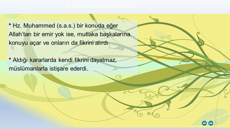 3 - Hz. Muhammed Danışarak İş Yapardı * Hz. Muhammed (s.a.s.) bir konuda eğer Allah'tan bir emir yok ise, mutlaka başkalarına konuyu açar ve onların d