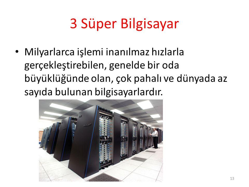 3 Süper Bilgisayar Milyarlarca işlemi inanılmaz hızlarla gerçekleştirebilen, genelde bir oda büyüklüğünde olan, çok pahalı ve dünyada az sayıda buluna