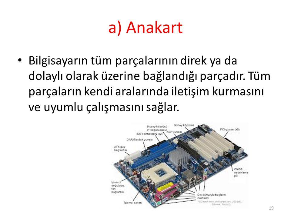 a) Anakart Bilgisayarın tüm parçalarının direk ya da dolaylı olarak üzerine bağlandığı parçadır. Tüm parçaların kendi aralarında iletişim kurmasını ve