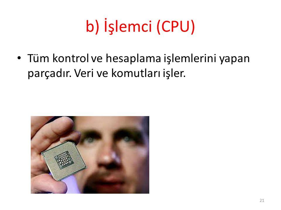 b) İşlemci (CPU) Tüm kontrol ve hesaplama işlemlerini yapan parçadır. Veri ve komutları işler. 21