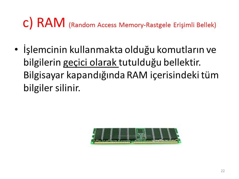 c) RAM (Random Access Memory-Rastgele Erişimli Bellek) İşlemcinin kullanmakta olduğu komutların ve bilgilerin geçici olarak tutulduğu bellektir. Bilgi