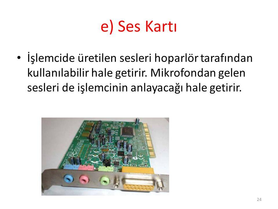 e) Ses Kartı İşlemcide üretilen sesleri hoparlör tarafından kullanılabilir hale getirir. Mikrofondan gelen sesleri de işlemcinin anlayacağı hale getir