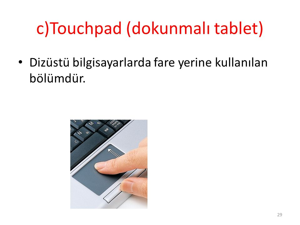 c)Touchpad (dokunmalı tablet) Dizüstü bilgisayarlarda fare yerine kullanılan bölümdür. 29