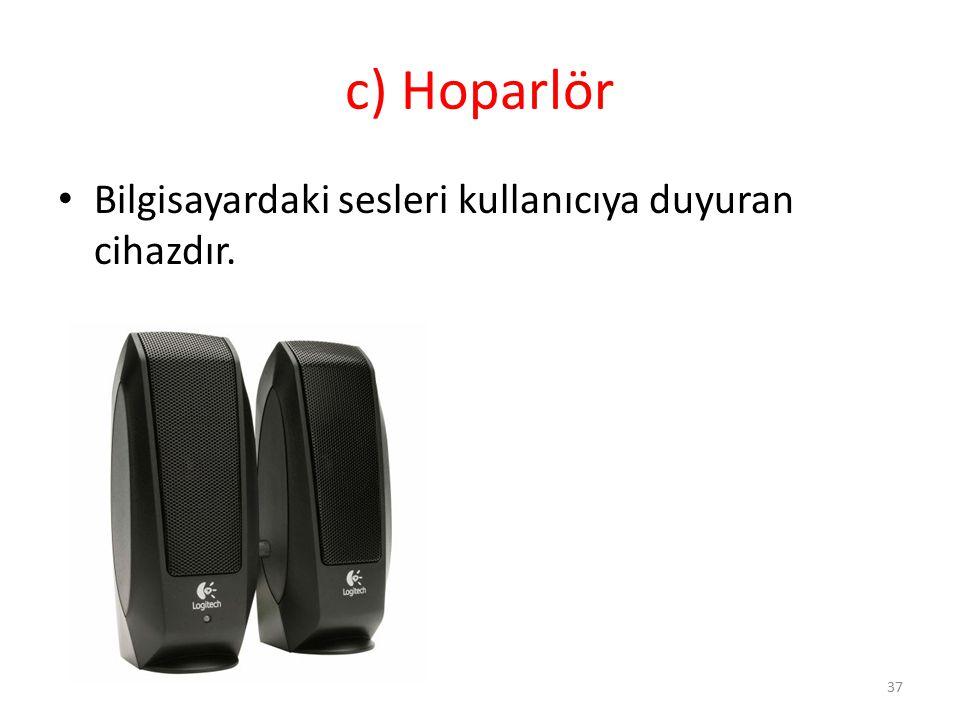 c) Hoparlör Bilgisayardaki sesleri kullanıcıya duyuran cihazdır. 37