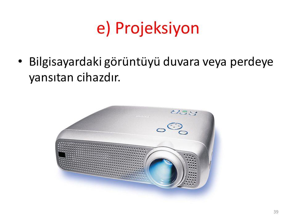 e) Projeksiyon Bilgisayardaki görüntüyü duvara veya perdeye yansıtan cihazdır. 39