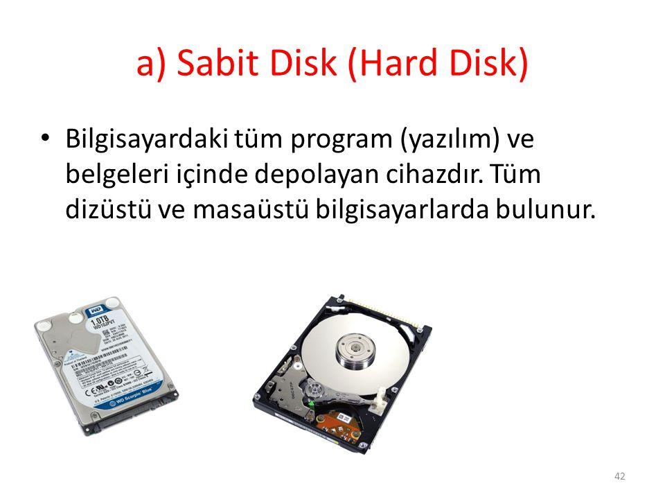 a) Sabit Disk (Hard Disk) Bilgisayardaki tüm program (yazılım) ve belgeleri içinde depolayan cihazdır. Tüm dizüstü ve masaüstü bilgisayarlarda bulunur