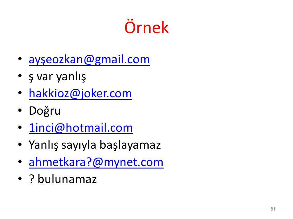 Örnek ayşeozkan@gmail.com ş var yanlış hakkioz@joker.com Doğru 1inci@hotmail.com Yanlış sayıyla başlayamaz ahmetkara?@mynet.com ? bulunamaz 81