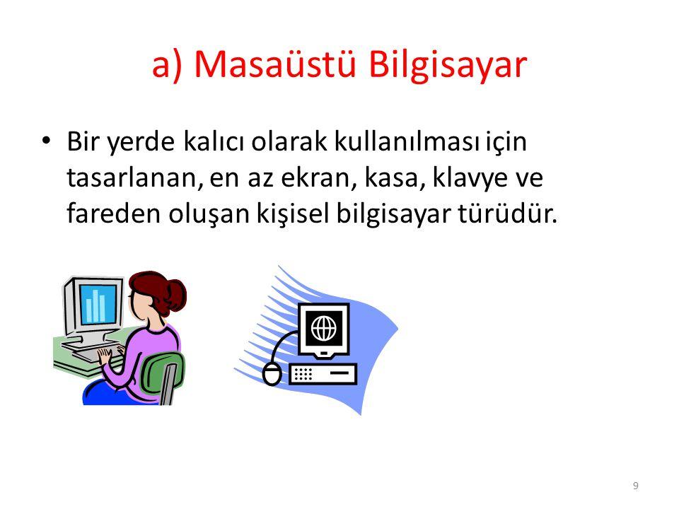 a) Masaüstü Bilgisayar Bir yerde kalıcı olarak kullanılması için tasarlanan, en az ekran, kasa, klavye ve fareden oluşan kişisel bilgisayar türüdür. 9
