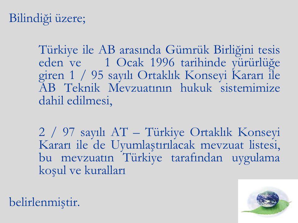Bilindiği üzere; Türkiye ile AB arasında Gümrük Birliğini tesis eden ve 1 Ocak 1996 tarihinde yürürlüğe giren 1 / 95 sayılı Ortaklık Konseyi Kararı ile AB Teknik Mevzuatının hukuk sistemimize dahil edilmesi, 2 / 97 sayılı AT – Türkiye Ortaklık Konseyi Kararı ile de Uyumlaştırılacak mevzuat listesi, bu mevzuatın Türkiye tarafından uygulama koşul ve kuralları belirlenmiştir.