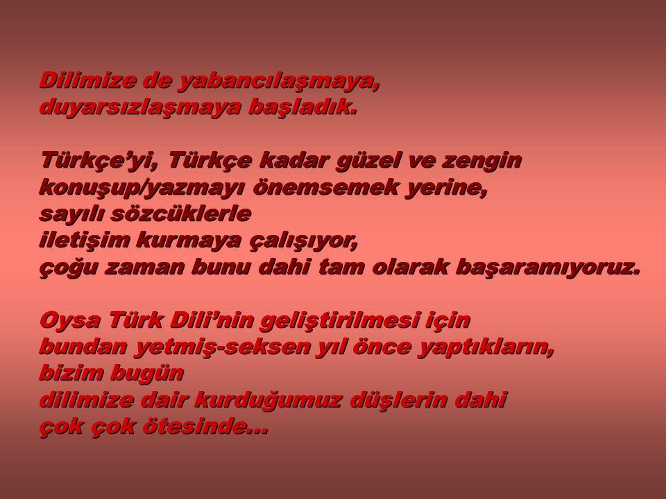 Dilimize de yabancılaşmaya, duyarsızlaşmaya başladık. Türkçe'yi, Türkçe kadar güzel ve zengin konuşup/yazmayı önemsemek yerine, sayılı sözcüklerle ile