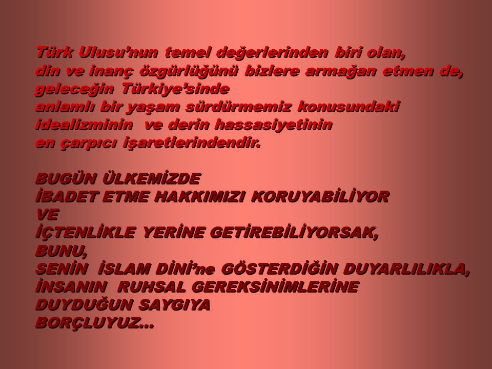 Türk Ulusu'nun temel değerlerinden biri olan, din ve inanç özgürlüğünü bizlere armağan etmen de, geleceğin Türkiye'sinde anlamlı bir yaşam sürdürmemiz