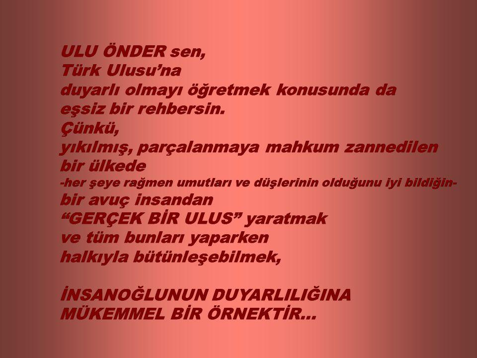 ULU ÖNDER sen, Türk Ulusu'na duyarlı olmayı öğretmek konusunda da eşsiz bir rehbersin. Çünkü, yıkılmış, parçalanmaya mahkum zannedilen bir ülkede -her