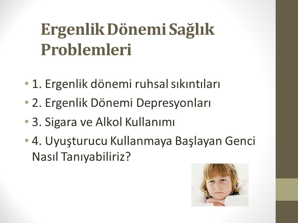 Ergenlik Dönemi Sağlık Problemleri 1. Ergenlik dönemi ruhsal sıkıntıları 2. Ergenlik Dönemi Depresyonları 3. Sigara ve Alkol Kullanımı 4. Uyuşturucu K