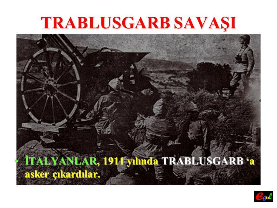 TRABLUSGARB SAVAŞI İTALYANLAR,İTALYANLAR, 1911 yılında TRABLUSGARB TRABLUSGARB 'a asker çıkardılar.