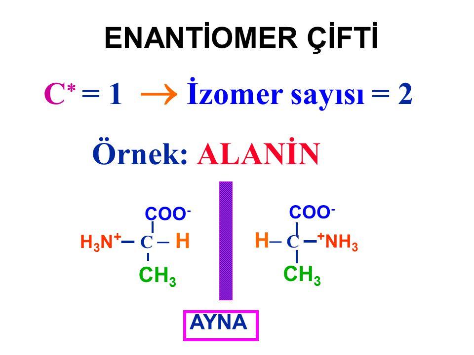 ENANTİOMER ÇİFTİ Örnek: ALANİN H3N+– C – HH3N+– C – H COO - CH 3 H – C – + NH 3 COO - CH 3 AYNA C  = 1  İzomer sayısı = 2