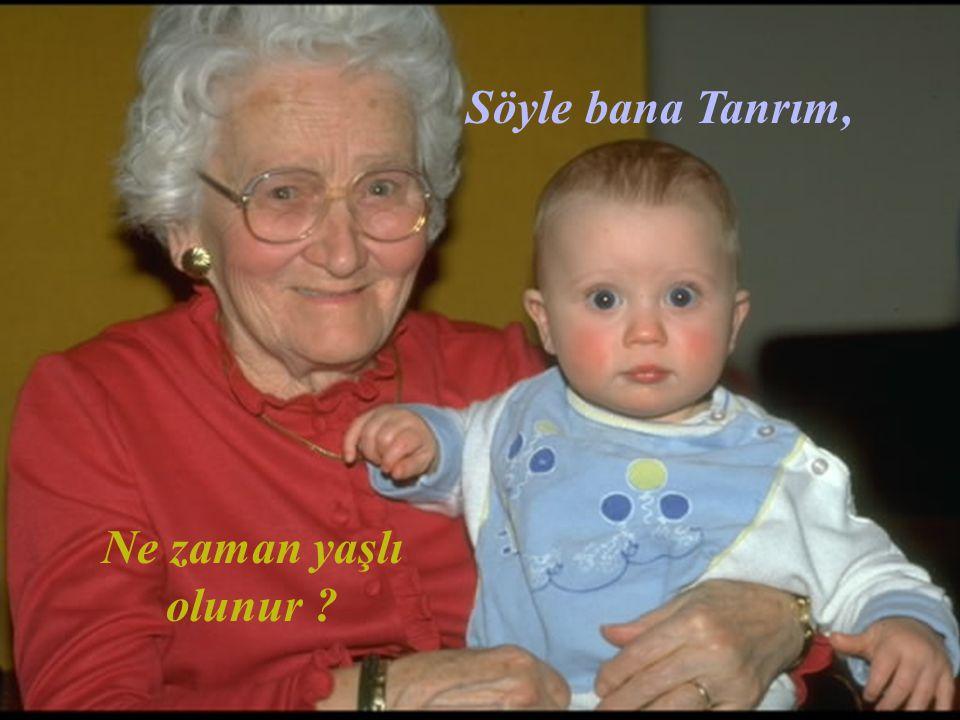 Söyle bana Tanrım, Yılların ağırlığına rağmen, Tercüme:Yusuf Haznedaroğlu Ne zaman gerçekten yaşlı olunur?