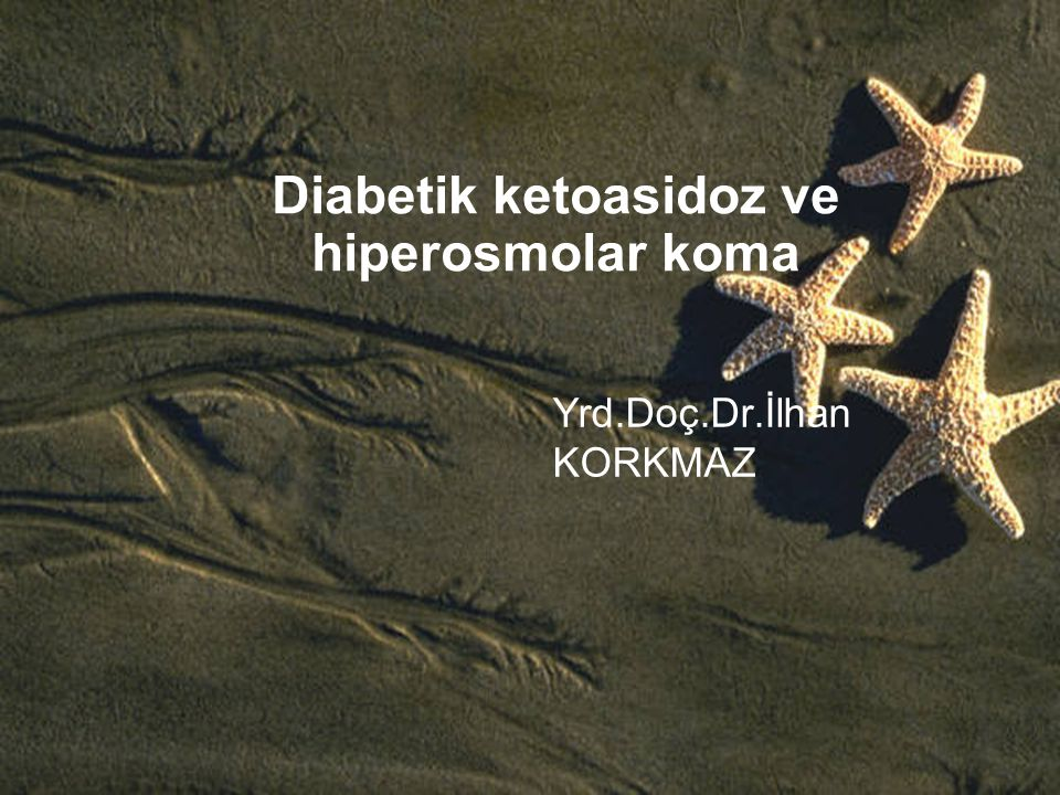 Diabetik ketoasidoz ve hiperosmolar koma Yrd.Doç.Dr.İlhan KORKMAZ