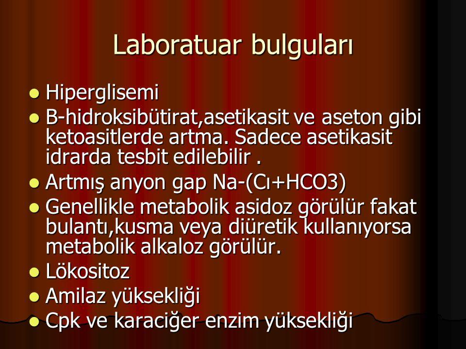 Laboratuar bulguları Hiperglisemi Hiperglisemi Β-hidroksibütirat,asetikasit ve aseton gibi ketoasitlerde artma. Sadece asetikasit idrarda tesbit edile